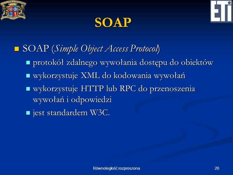 20Równoległość rozproszona SOAP SOAP (Simple Object Access Protocol) SOAP (Simple Object Access Protocol) protokół zdalnego wywołania dostępu do obiek
