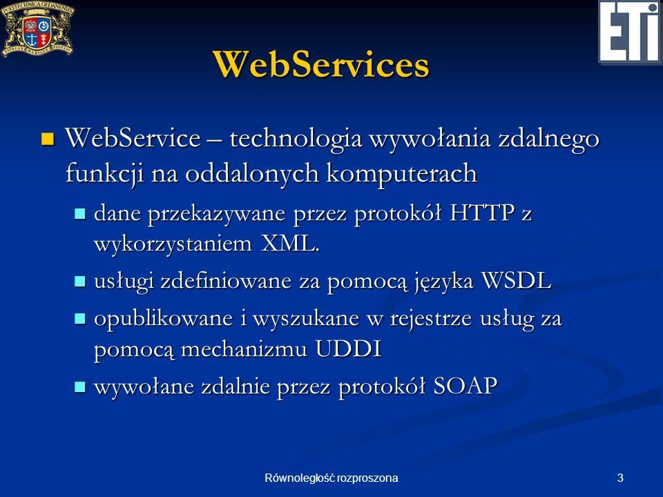 3Równoległość rozproszona WebServices WebService – technologia wywołania zdalnego funkcji na oddalonych komputerach WebService – technologia wywołania