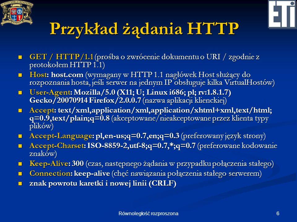 7Równoległość rozproszona Przykład odpowiedzi HTTP HTTP/1.1 200 OK (kod odpowiedzi HTTP) HTTP/1.1 200 OK (kod odpowiedzi HTTP) Date: Thu, 20 Dec 2001 12:04:30 GMT (czas serwera) Date: Thu, 20 Dec 2001 12:04:30 GMT (czas serwera) Server: Apache/2.0.50 (Unix) DAV/2 (opis aplikacji serwera) Server: Apache/2.0.50 (Unix) DAV/2 (opis aplikacji serwera) Set-Cookie: PSID=d6dd02e9957fb162d2385ca6f2829a73; path=/ (ciasteczko) Set-Cookie: PSID=d6dd02e9957fb162d2385ca6f2829a73; path=/ (ciasteczko) Expires: Thu, 19 Nov 1981 08:52:00 GMT (czas wygaśnięcia zawartości) Expires: Thu, 19 Nov 1981 08:52:00 GMT (czas wygaśnięcia zawartości) Cache-Control: no-store, no-cache, must-revalidate (wykorzystanie pamięci podręcznej) Cache-Control: no-store, no-cache, must-revalidate (wykorzystanie pamięci podręcznej) Pragma: no-cache (j.w.
