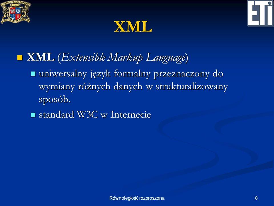 8Równoległość rozproszona XML XML (Extensible Markup Language) XML (Extensible Markup Language) uniwersalny język formalny przeznaczony do wymiany róż