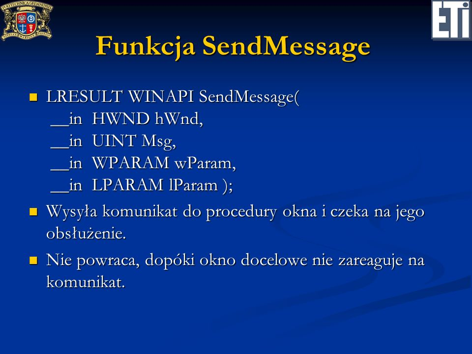 Funkcja SendMessageTimeout LRESULT WINAPI SendMessageTimeout( __in HWND hWnd, __in UINT Msg, __in WPARAM wParam, __in LPARAM lParam, __in UINT fuFlags, __in UINT uTimeout, __out_opt PDWORD_PTR lpdwResult ); LRESULT WINAPI SendMessageTimeout( __in HWND hWnd, __in UINT Msg, __in WPARAM wParam, __in LPARAM lParam, __in UINT fuFlags, __in UINT uTimeout, __out_opt PDWORD_PTR lpdwResult ); Wysyła komunikat do okna i czeka na jego obsłużenie, ale tylko określony czas.