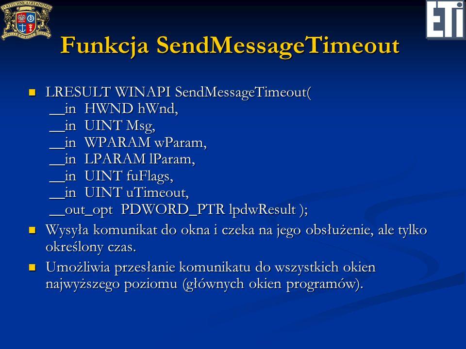Funkcja SendMessageTimeout LRESULT WINAPI SendMessageTimeout( __in HWND hWnd, __in UINT Msg, __in WPARAM wParam, __in LPARAM lParam, __in UINT fuFlags