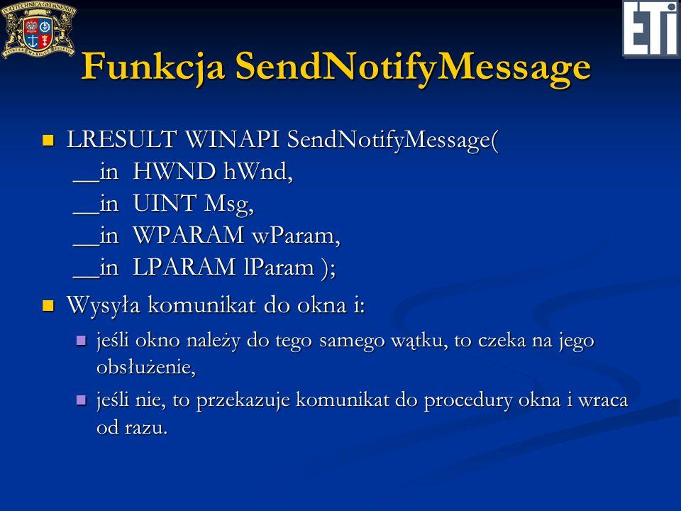 Funkcja SendNotifyMessage LRESULT WINAPI SendNotifyMessage( __in HWND hWnd, __in UINT Msg, __in WPARAM wParam, __in LPARAM lParam ); LRESULT WINAPI Se