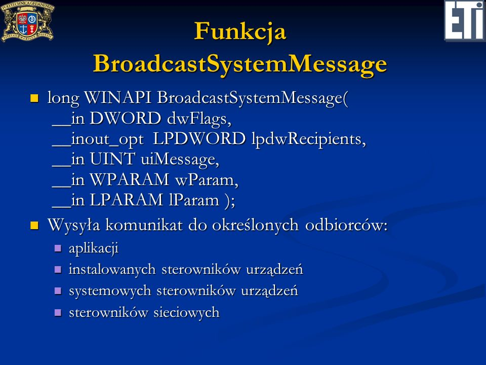 Funkcja BroadcastSystemMessage long WINAPI BroadcastSystemMessage( __in DWORD dwFlags, __inout_opt LPDWORD lpdwRecipients, __in UINT uiMessage, __in W