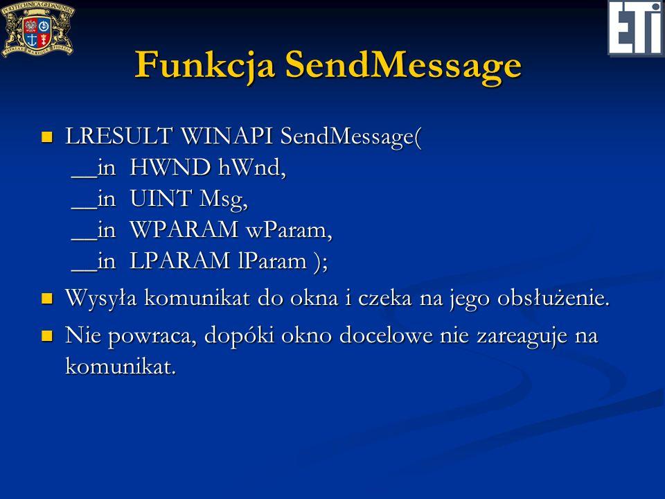 Funkcja SendMessage LRESULT WINAPI SendMessage( __in HWND hWnd, __in UINT Msg, __in WPARAM wParam, __in LPARAM lParam ); LRESULT WINAPI SendMessage( _
