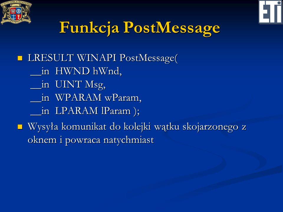 Funkcja PostMessage LRESULT WINAPI PostMessage( __in HWND hWnd, __in UINT Msg, __in WPARAM wParam, __in LPARAM lParam ); LRESULT WINAPI PostMessage( _