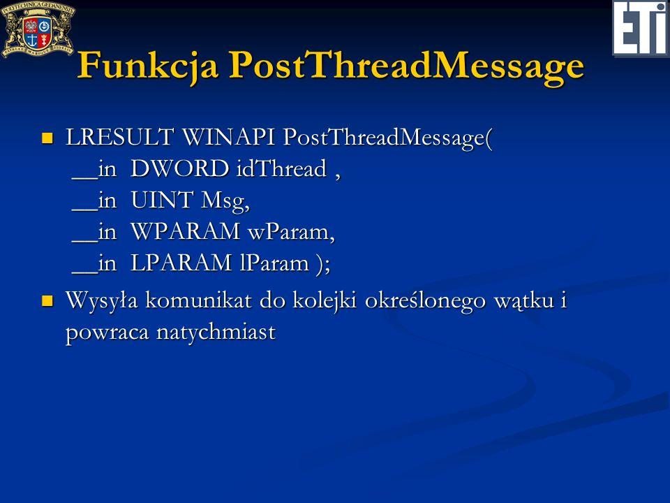 Funkcja PostThreadMessage LRESULT WINAPI PostThreadMessage( __in DWORD idThread, __in UINT Msg, __in WPARAM wParam, __in LPARAM lParam ); LRESULT WINA
