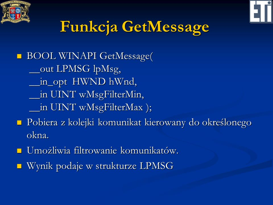 Funkcja GetMessage BOOL WINAPI GetMessage( __out LPMSG lpMsg, __in_opt HWND hWnd, __in UINT wMsgFilterMin, __in UINT wMsgFilterMax ); BOOL WINAPI GetM