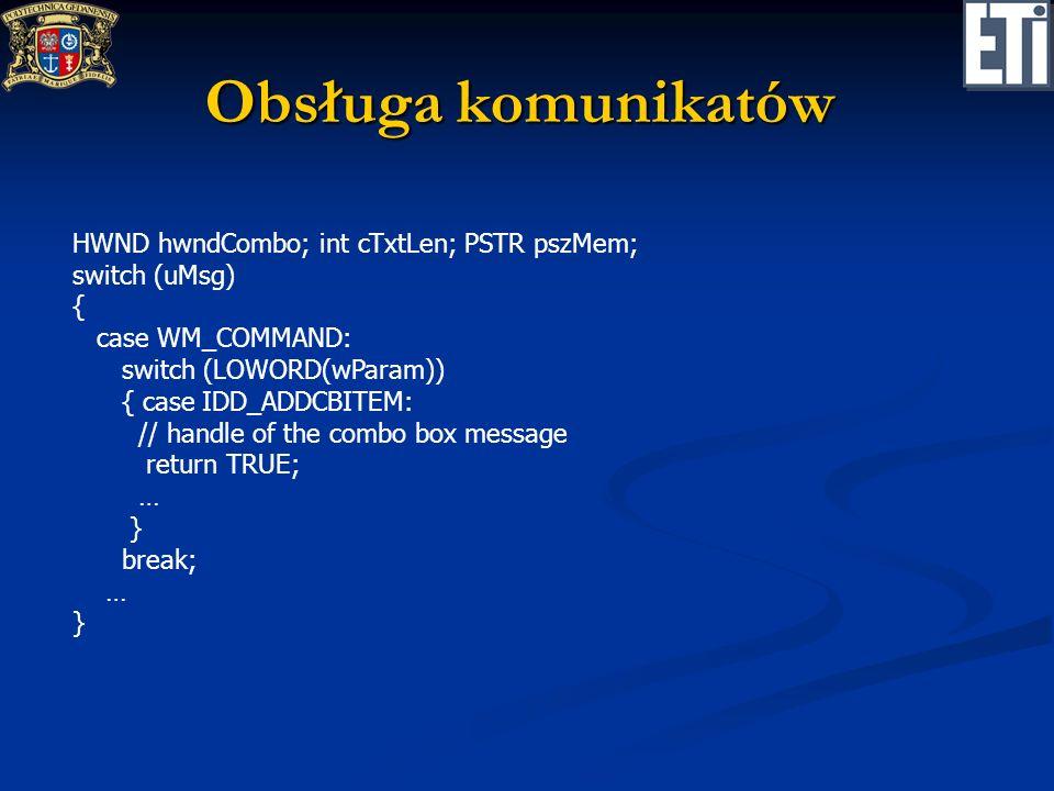 Obsługa komunikatów HWND hwndCombo; int cTxtLen; PSTR pszMem; switch (uMsg) { case WM_COMMAND: switch (LOWORD(wParam)) { case IDD_ADDCBITEM: // handle