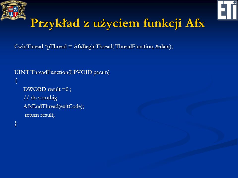 Przykład z użyciem funkcji Afx CwinThread *pThread = AfxBeginThread( ThreadFunction, &data); UINT ThreadFunction(LPVOID param) { DWORD result =0 ; DWORD result =0 ; // do somthig // do somthig AfxEndThread(exitCode); AfxEndThread(exitCode); return result; return result;}