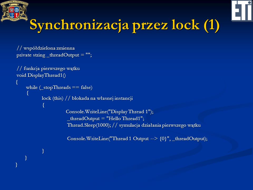 Synchronizacja przez lock (1) // współdzielona zmienna // współdzielona zmienna private string _threadOutput = ; private string _threadOutput = ; // funkcja pierwszego wątku // funkcja pierwszego wątku void DisplayThread1() void DisplayThread1() { while (_stopThreads == false) { lock (this) // blokada na własnej instancji { Console.WriteLine( Display Thread 1 ); _threadOutput = Hello Thread1 ; _threadOutput = Hello Thread1 ; Thread.Sleep(1000); // symulacja działania pierwszego wątku Thread.Sleep(1000); // symulacja działania pierwszego wątku Console.WriteLine( Thread 1 Output --> {0} , _threadOutput); Console.WriteLine( Thread 1 Output --> {0} , _threadOutput); }}}