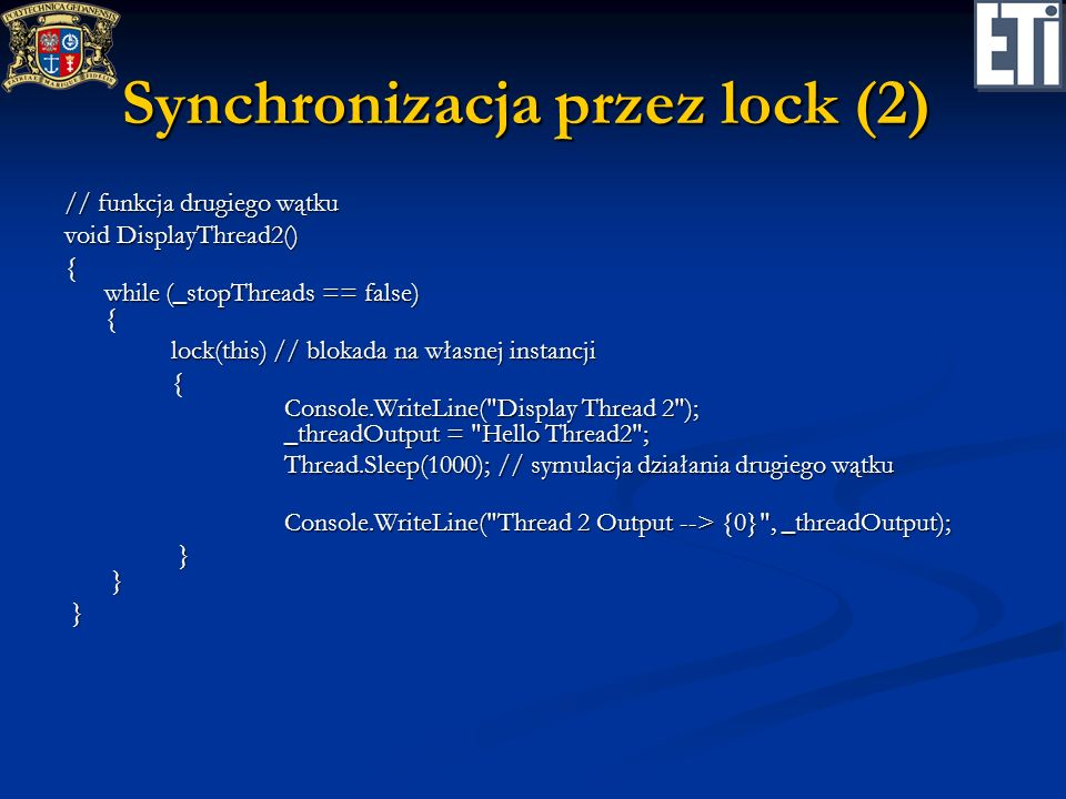Synchronizacja przez lock (2) // funkcja drugiego wątku void DisplayThread2() { while (_stopThreads == false) { lock(this) // blokada na własnej instancji { Console.WriteLine( Display Thread 2 ); _threadOutput = Hello Thread2 ; Thread.Sleep(1000); // symulacja działania drugiego wątku Thread.Sleep(1000); // symulacja działania drugiego wątku Console.WriteLine( Thread 2 Output --> {0} , _threadOutput); Console.WriteLine( Thread 2 Output --> {0} , _threadOutput); } } } } }