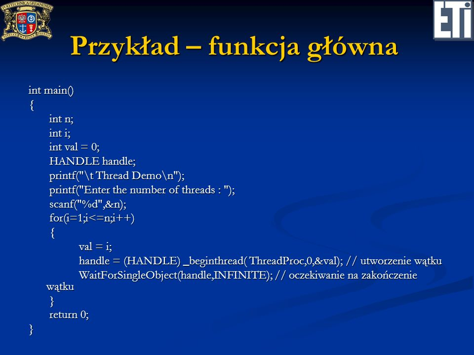 Przykład – funkcja główna int main() { int n; int n; int i; int i; int val = 0; int val = 0; HANDLE handle; HANDLE handle; printf( \t Thread Demo\n ); printf( \t Thread Demo\n ); printf( Enter the number of threads : ); printf( Enter the number of threads : ); scanf( %d ,&n); scanf( %d ,&n); for(i=1;i<=n;i++) for(i=1;i<=n;i++) { val = i; val = i; handle = (HANDLE) _beginthread( ThreadProc,0,&val); // utworzenie wątku handle = (HANDLE) _beginthread( ThreadProc,0,&val); // utworzenie wątku WaitForSingleObject(handle,INFINITE); // oczekiwanie na zakończenie wątku WaitForSingleObject(handle,INFINITE); // oczekiwanie na zakończenie wątku } return 0; return 0;}