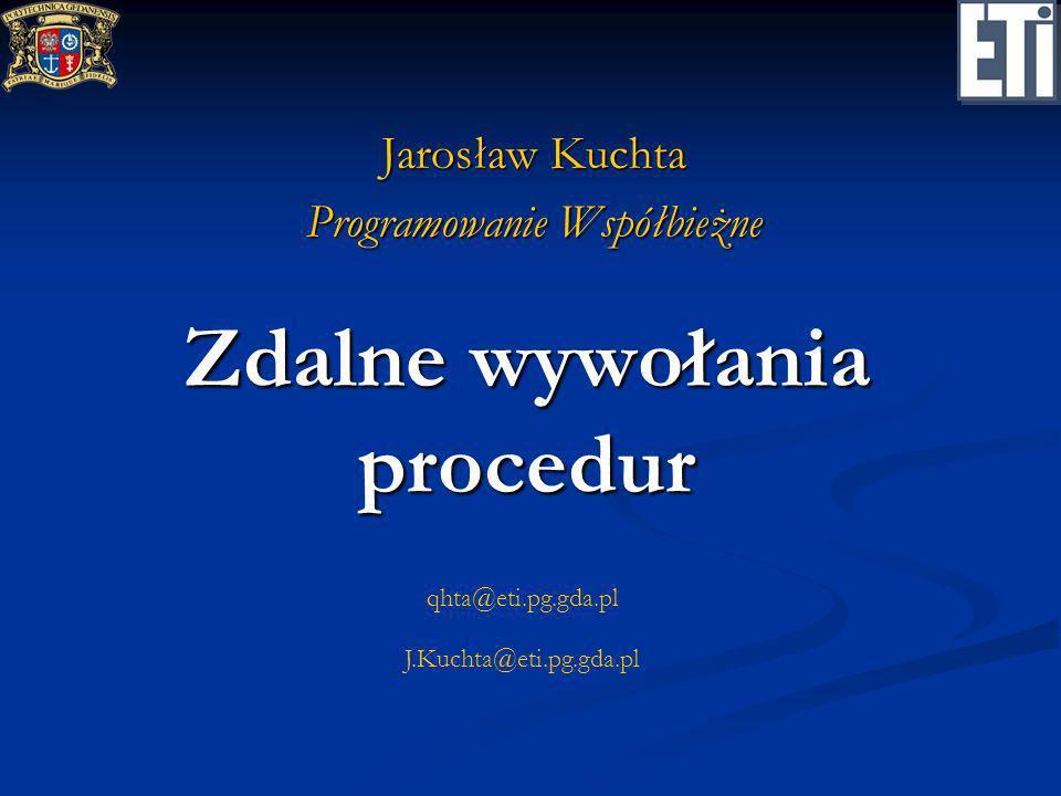 qhta@eti.pg.gda.pl J.Kuchta@eti.pg.gda.pl Zdalne wywołania procedur Jarosław Kuchta Programowanie Współbieżne