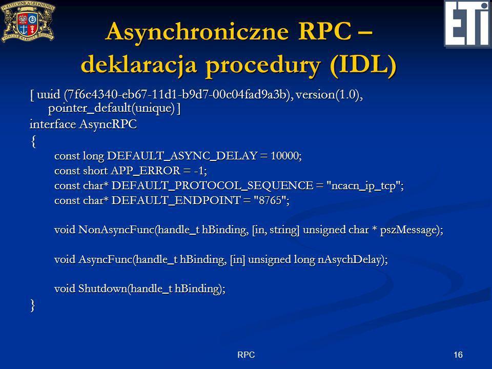 16RPC Asynchroniczne RPC – deklaracja procedury (IDL) [ uuid (7f6c4340-eb67-11d1-b9d7-00c04fad9a3b), version(1.0), pointer_default(unique) ] interface