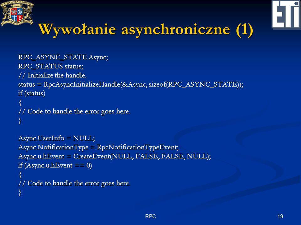 19RPC Wywołanie asynchroniczne (1) RPC_ASYNC_STATE Async; RPC_STATUS status; // Initialize the handle. status = RpcAsyncInitializeHandle(&Async, sizeo