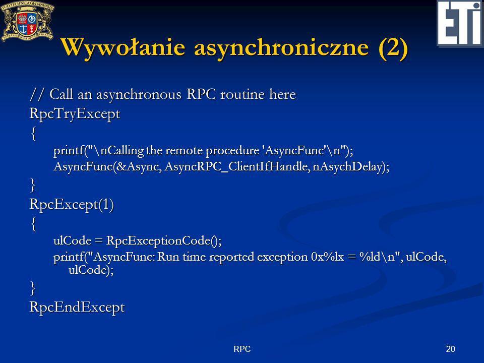 20RPC Wywołanie asynchroniczne (2) // Call an asynchronous RPC routine here RpcTryExcept{ printf(