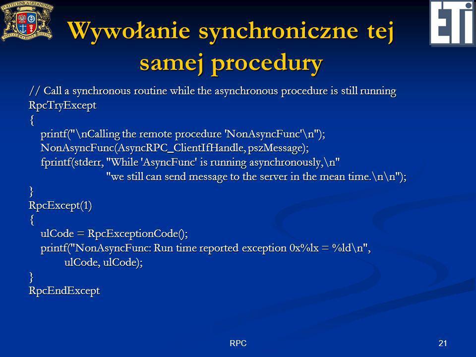 21RPC Wywołanie synchroniczne tej samej procedury // Call a synchronous routine while the asynchronous procedure is still running RpcTryExcept{ printf