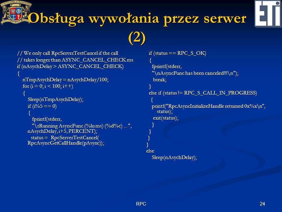 24RPC Obsługa wywołania przez serwer (2) // We only call RpcServerTestCancel if the call // takes longer than ASYNC_CANCEL_CHECK ms if (nAsychDelay >
