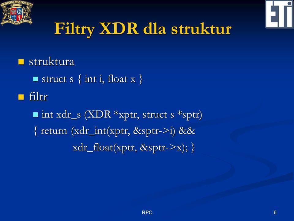 6RPC Filtry XDR dla struktur struktura struktura struct s { int i, float x } struct s { int i, float x } filtr filtr int xdr_s (XDR *xptr, struct s *s