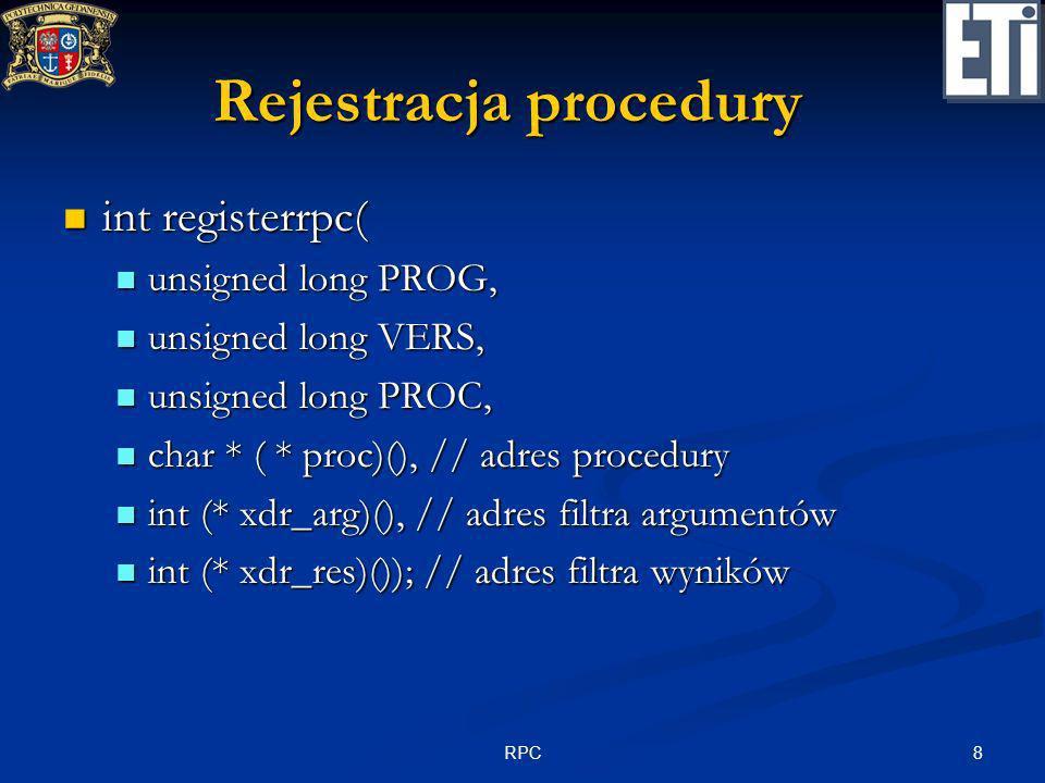 9RPC Przykład – procedura udostępniająca czas systemowy #include #include #define PRZYKLAD 0x20000000 #define WERSJA 1 #define CZAS 1 typedef struct { … } tt; extern void podaj_czas (tt *) { … } char *czas (void) { static tt t; static tt t; podaj_czas (&t); podaj_czas (&t); return (char *)&t; return (char *)&t;} void main (void) { registerrpc ( PRZYKŁAD, WERSJA, CZAS, czas, xdr_void, xdr_t); svc_run(); }