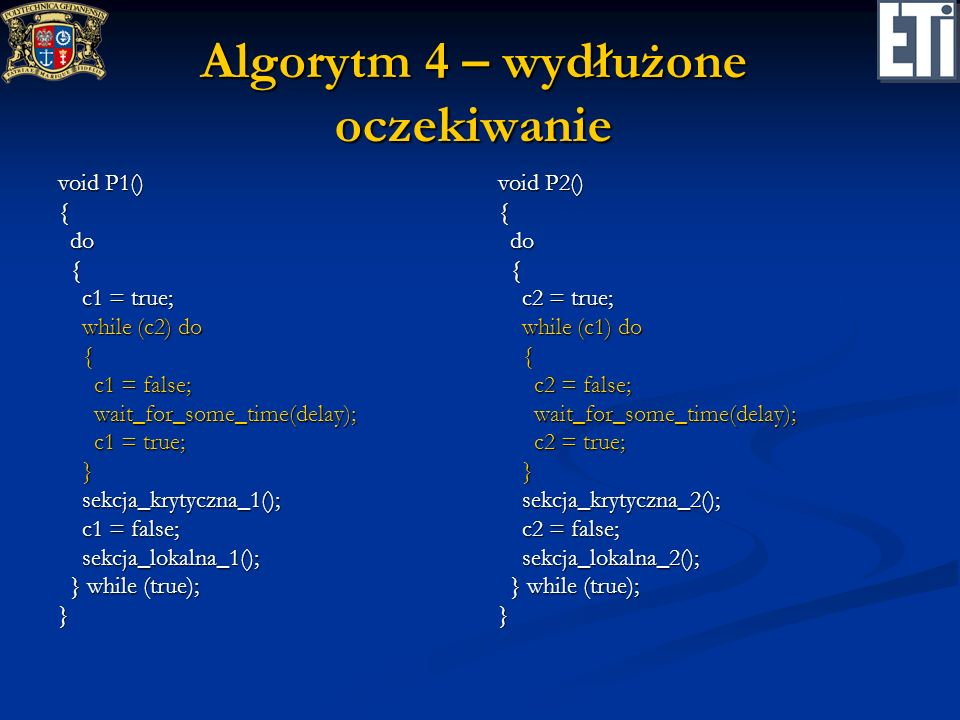 Algorytm 4 – wydłużone oczekiwanie void P1() { do do { c1 = true; c1 = true; while (c2) do while (c2) do { c1 = false; c1 = false; wait_for_some_time(