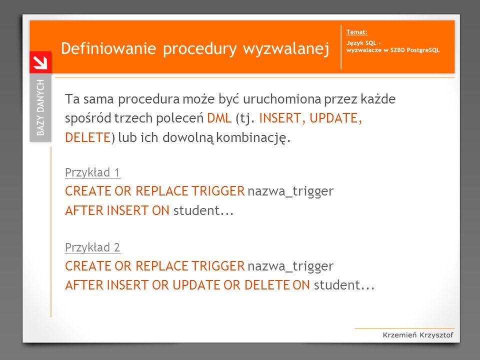 Definiowanie procedury wyzwalanej Ta sama procedura może być uruchomiona przez każde spośród trzech poleceń DML (tj. INSERT, UPDATE, DELETE) lub ich d