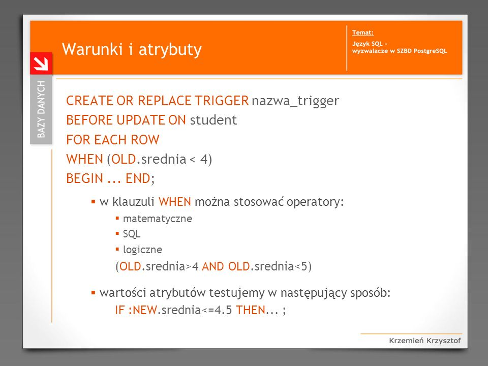 Warunki i atrybuty CREATE OR REPLACE TRIGGER nazwa_trigger BEFORE UPDATE ON student FOR EACH ROW WHEN (OLD.srednia < 4) BEGIN... END; w klauzuli WHEN