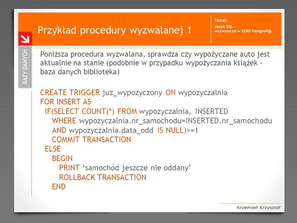 Przykład procedury wyzwalanej 1 Poniższa procedura wyzwalana, sprawdza czy wypożyczane auto jest aktualnie na stanie (podobnie w przypadku wypożyczani