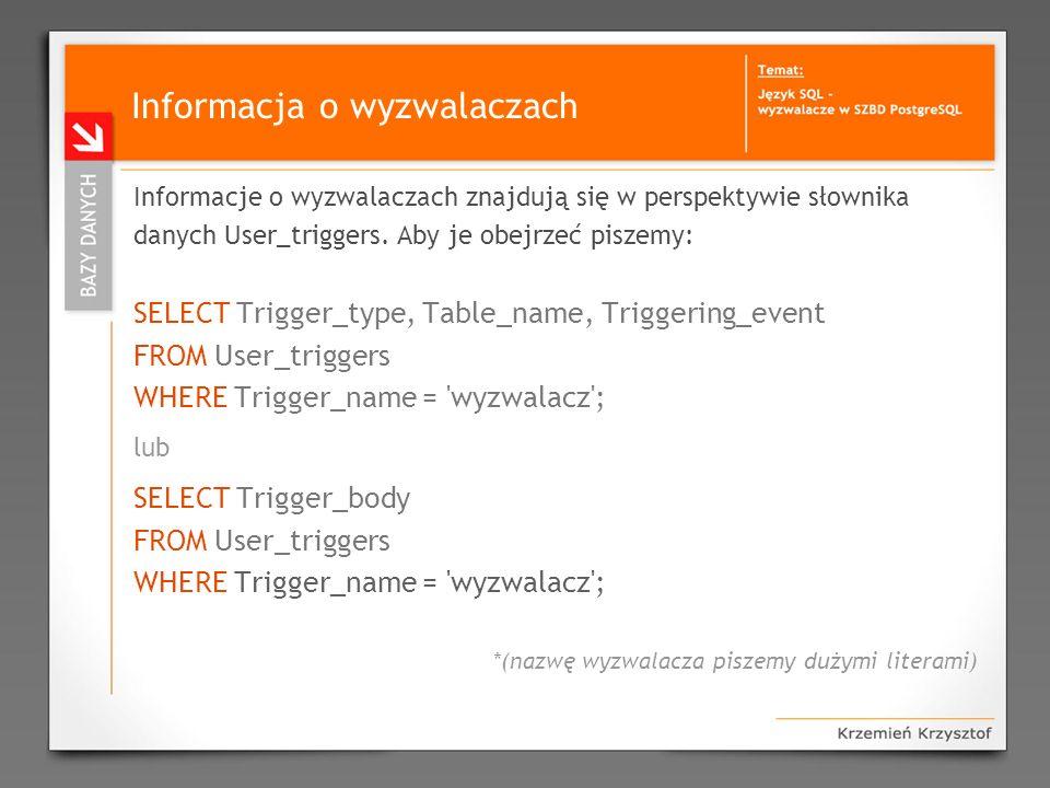 Informacja o wyzwalaczach Informacje o wyzwalaczach znajdują się w perspektywie słownika danych User_triggers. Aby je obejrzeć piszemy: SELECT Trigger