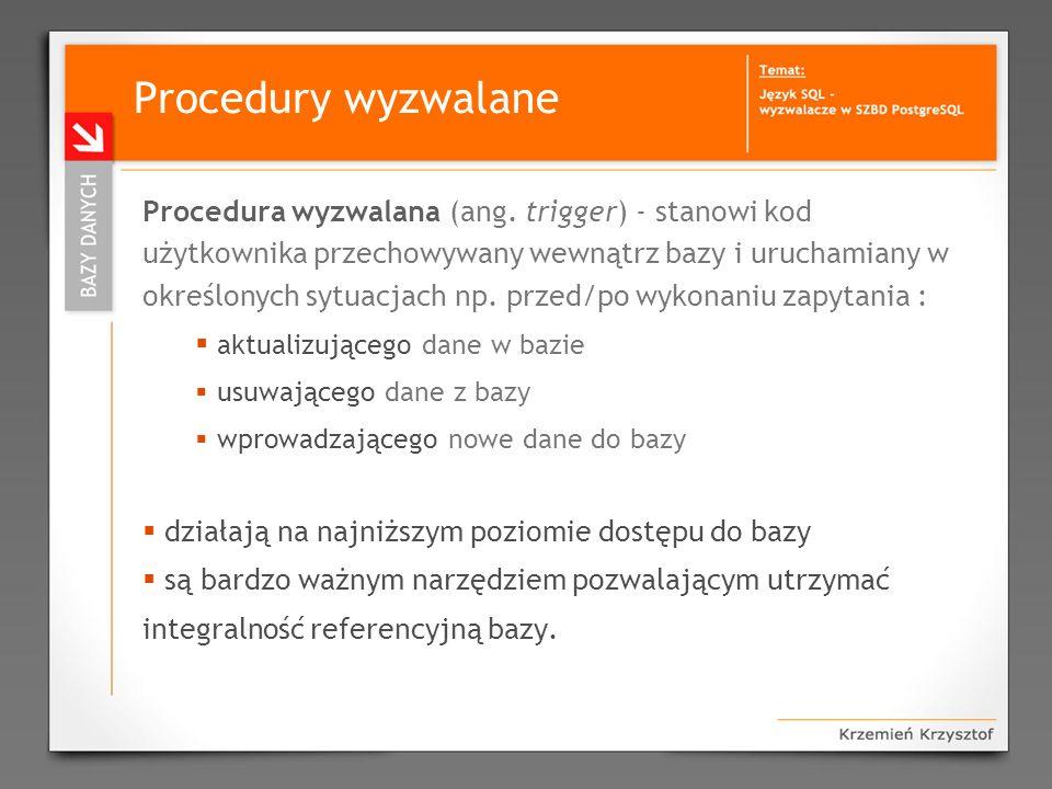 Procedury wyzwalane Procedura wyzwalana (ang. trigger) - stanowi kod użytkownika przechowywany wewnątrz bazy i uruchamiany w określonych sytuacjach np