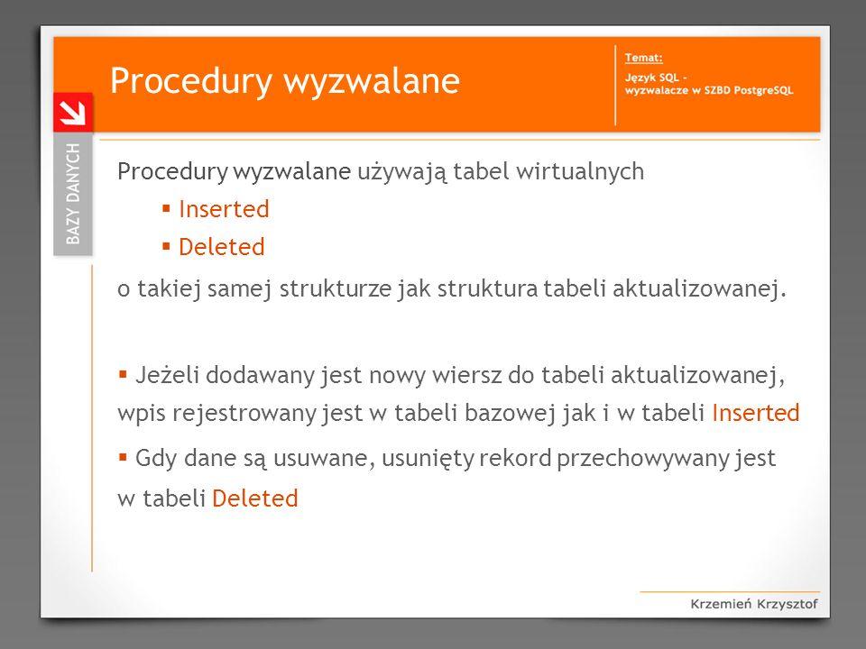Typy procedur wyzwalanych Możemy dokonać podziału wg sposobu uruchamiania: uruchamiane: przed (BEFORE) zdarzeniem po (AFTER) zdarzeniu DML (INSERT, UPDATE, DELETE) - na tabelach uruchamiane zdarzeniem DDL (CREATE, ALTER, DROP) uruchamiane zamiast zdarzenia INSTEAD OF...