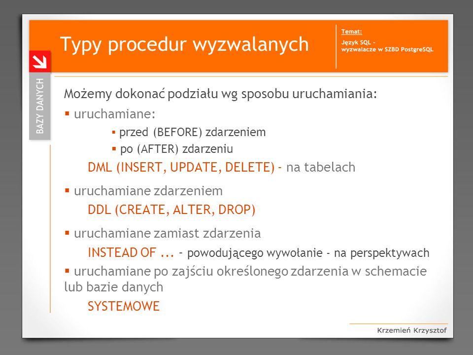 Typy procedur wyzwalanych Możemy dokonać podziału wg sposobu uruchamiania: uruchamiane: przed (BEFORE) zdarzeniem po (AFTER) zdarzeniu DML (INSERT, UP