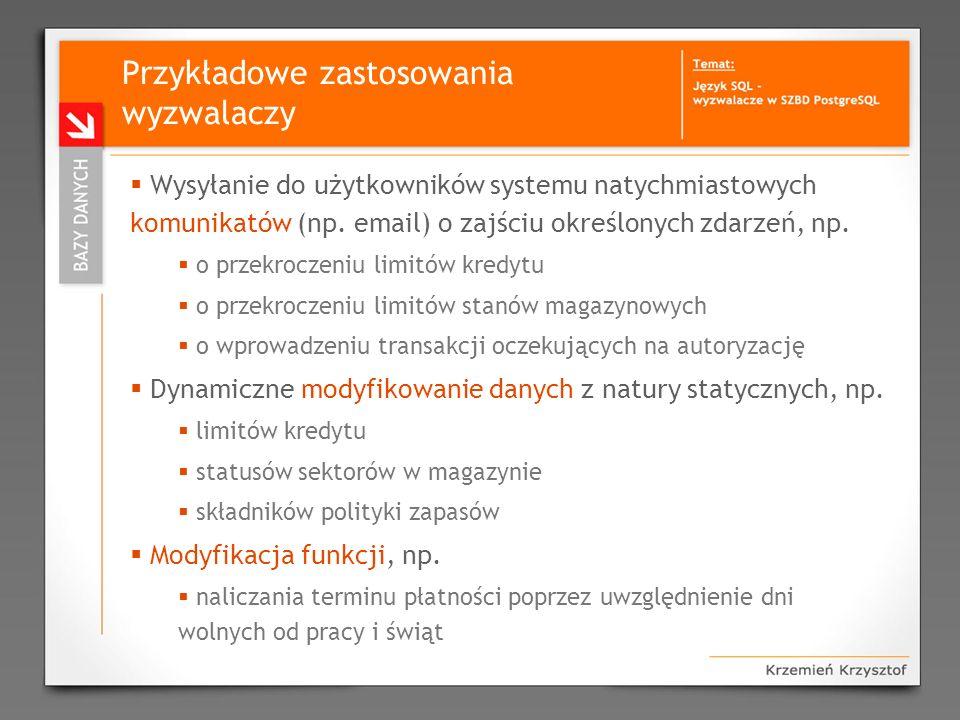 Przykładowe zastosowania wyzwalaczy Wysyłanie do użytkowników systemu natychmiastowych komunikatów (np. email) o zajściu określonych zdarzeń, np. o pr