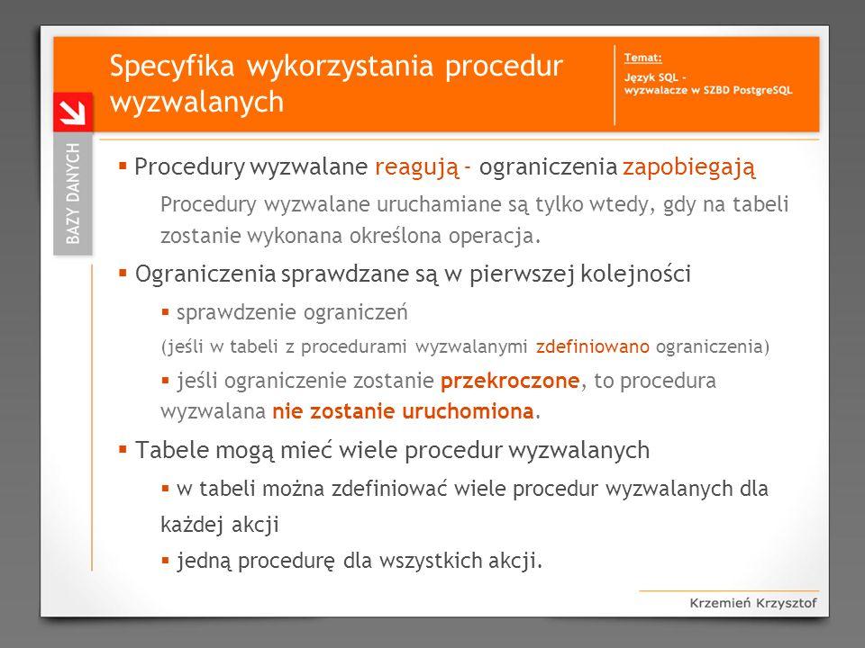 Specyfika wykorzystania procedur wyzwalanych Procedury wyzwalane reagują - ograniczenia zapobiegają Procedury wyzwalane uruchamiane są tylko wtedy, gd