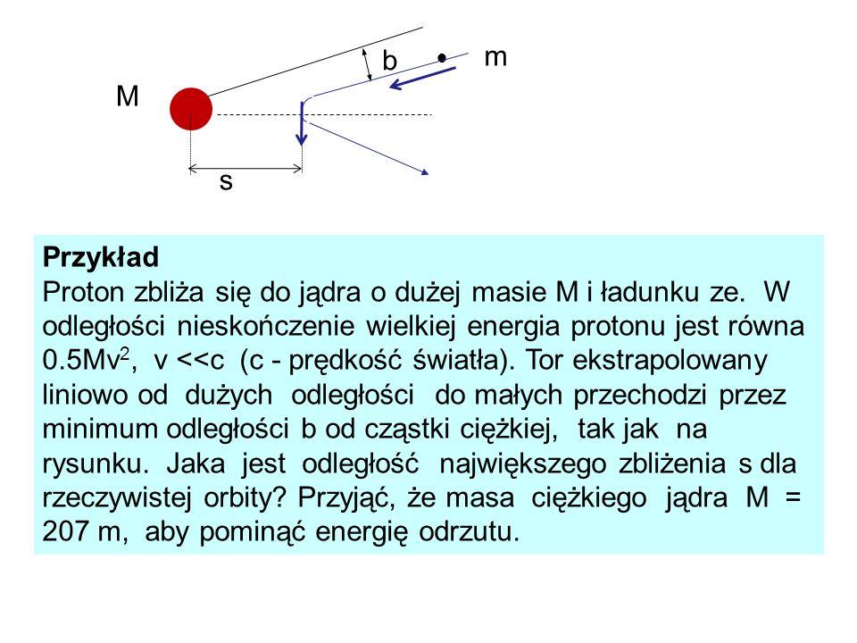 Przykład Proton zbliża się do jądra o dużej masie M i ładunku ze. W odległości nieskończenie wielkiej energia protonu jest równa 0.5Mv 2, v <<c (c - p