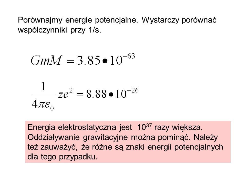 Porównajmy energie potencjalne. Wystarczy porównać współczynniki przy 1/s. Energia elektrostatyczna jest 10 37 razy większa. Oddziaływanie grawitacyjn