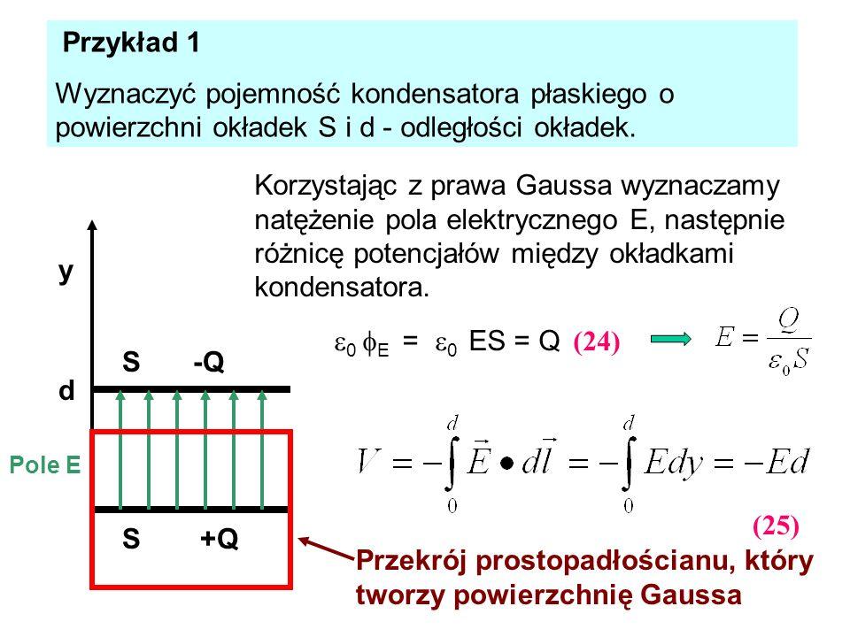 Przykład 1 Wyznaczyć pojemność kondensatora płaskiego o powierzchni okładek S i d - odległości okładek. -Q +QS S d y Przekrój prostopadłościanu, który