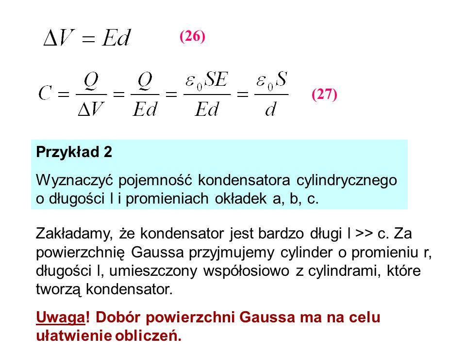 Przykład 2 Wyznaczyć pojemność kondensatora cylindrycznego o długości l i promieniach okładek a, b, c. Zakładamy, że kondensator jest bardzo długi l >