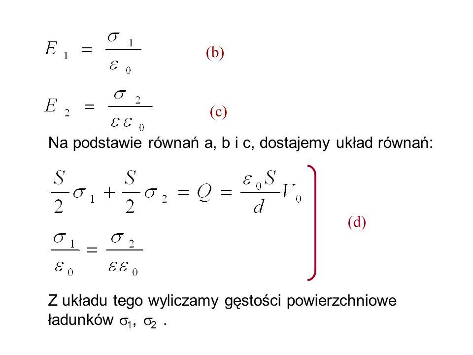 Na podstawie równań a, b i c, dostajemy układ równań: (b) (c) Z układu tego wyliczamy gęstości powierzchniowe ładunków 1, 2. (d)