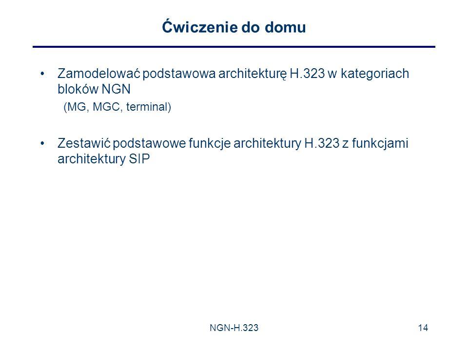 NGN-H.32314 Ćwiczenie do domu Zamodelować podstawowa architekturę H.323 w kategoriach bloków NGN (MG, MGC, terminal) Zestawić podstawowe funkcje architektury H.323 z funkcjami architektury SIP
