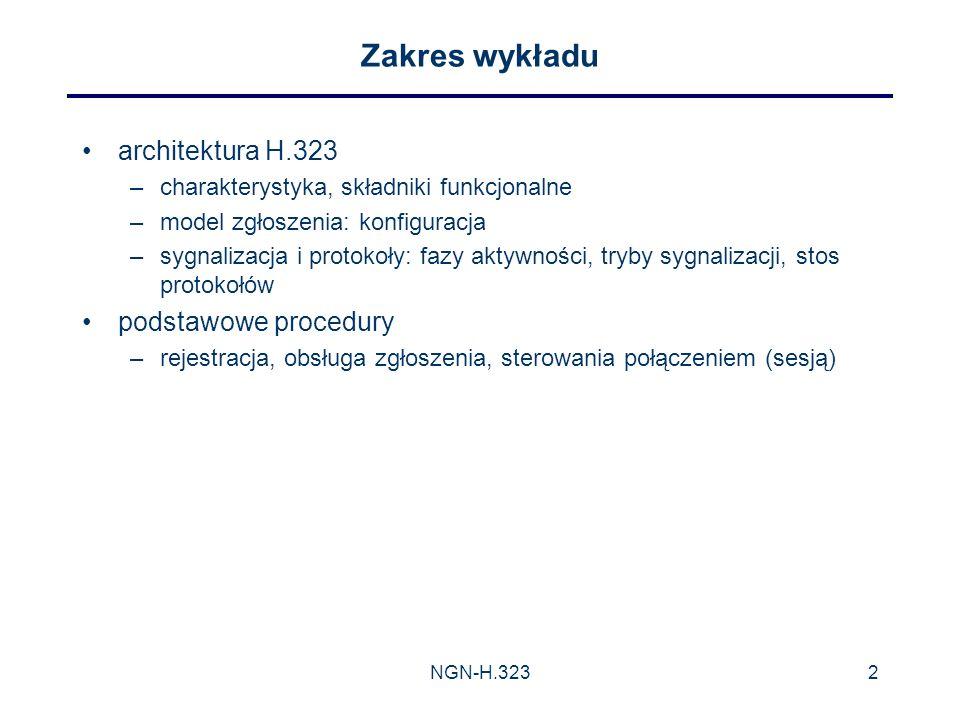 NGN-H.3232 Zakres wykładu architektura H.323 –charakterystyka, składniki funkcjonalne –model zgłoszenia: konfiguracja –sygnalizacja i protokoły: fazy aktywności, tryby sygnalizacji, stos protokołów podstawowe procedury –rejestracja, obsługa zgłoszenia, sterowania połączeniem (sesją)