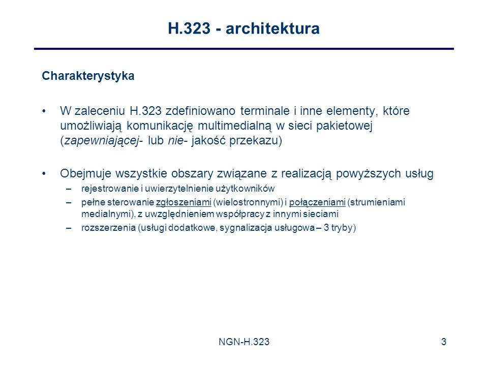 NGN-H.3233 H.323 - architektura Charakterystyka W zaleceniu H.323 zdefiniowano terminale i inne elementy, które umożliwiają komunikację multimedialną w sieci pakietowej (zapewniającej- lub nie- jakość przekazu) Obejmuje wszystkie obszary związane z realizacją powyższych usług –rejestrowanie i uwierzytelnienie użytkowników –pełne sterowanie zgłoszeniami (wielostronnymi) i połączeniami (strumieniami medialnymi), z uwzględnieniem współpracy z innymi sieciami –rozszerzenia (usługi dodatkowe, sygnalizacja usługowa – 3 tryby)
