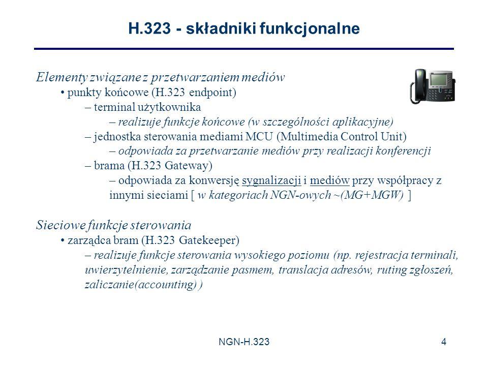 NGN-H.3234 H.323 - składniki funkcjonalne Elementy związane z przetwarzaniem mediów punkty końcowe (H.323 endpoint) – terminal użytkownika – realizuje funkcje końcowe (w szczególności aplikacyjne) – jednostka sterowania mediami MCU (Multimedia Control Unit) – odpowiada za przetwarzanie mediów przy realizacji konferencji – brama (H.323 Gateway) – odpowiada za konwersję sygnalizacji i mediów przy współpracy z innymi sieciami [ w kategoriach NGN-owych ~(MG+MGW) ] Sieciowe funkcje sterowania zarządca bram (H.323 Gatekeeper) – realizuje funkcje sterowania wysokiego poziomu (np.