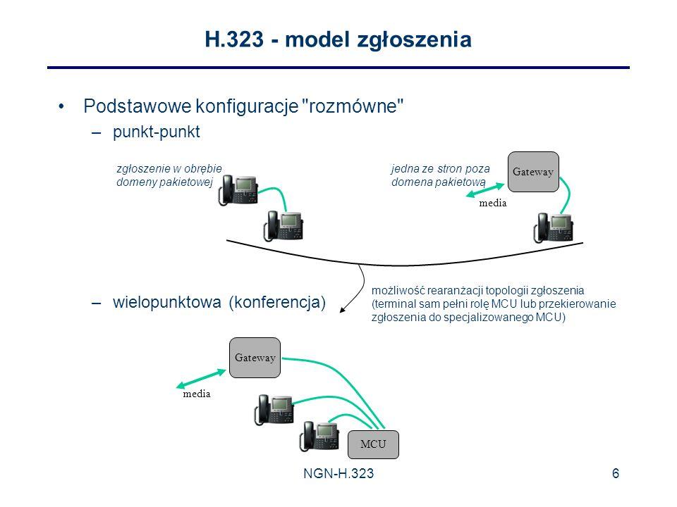 NGN-H.3236 H.323 - model zgłoszenia Podstawowe konfiguracje rozmówne –punkt-punkt –wielopunktowa (konferencja) Gateway media MCU Gateway media możliwość rearanżacji topologii zgłoszenia (terminal sam pełni rolę MCU lub przekierowanie zgłoszenia do specjalizowanego MCU) zgłoszenie w obrębie domeny pakietowej jedna ze stron poza domena pakietową