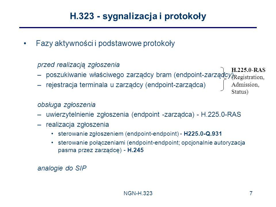 NGN-H.3237 H.323 - sygnalizacja i protokoły Fazy aktywności i podstawowe protokoły przed realizacją zgłoszenia –poszukiwanie właściwego zarządcy bram (endpoint-zarządcy) –rejestracja terminala u zarządcy (endpoint-zarządca) obsługa zgłoszenia –uwierzytelnienie zgłoszenia (endpoint -zarządca) - H.225.0-RAS –realizacja zgłoszenia sterowanie zgłoszeniem (endpoint-endpoint) - H225.0-Q.931 sterowanie połączeniami (endpoint-endpoint; opcjonalnie autoryzacja pasma przez zarządcę) - H.245 analogie do SIP H.225.0-RAS (Registration, Admission, Status)