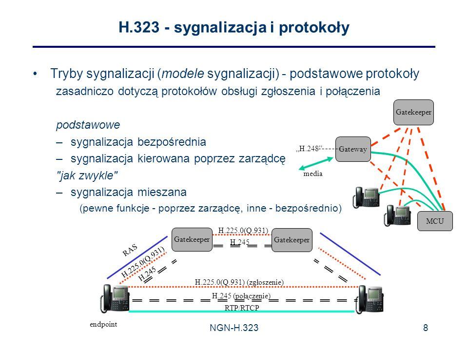 NGN-H.3238 H.323 - sygnalizacja i protokoły Tryby sygnalizacji (modele sygnalizacji) - podstawowe protokoły zasadniczo dotyczą protokołów obsługi zgłoszenia i połączenia podstawowe –sygnalizacja bezpośrednia –sygnalizacja kierowana poprzez zarządcę jak zwykle –sygnalizacja mieszana (pewne funkcje - poprzez zarządcę, inne - bezpośrednio) MCU Gateway media Gatekeeper endpoint RTP/RTCP H.245 (połączenie) H.225.0(Q.931) (zgłoszenie) RAS H.225.0(Q.931) H.245 H.225.0(Q.931) H.245 H.248