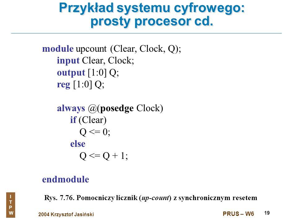 2004 Krzysztof Jasiński ITPWITPW PRUS – W6 19 Przykład systemu cyfrowego: prosty procesor cd. Rys. 7.76. Pomocniczy licznik (up-count) z synchroniczny