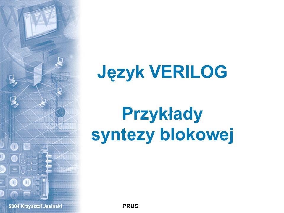 2004 Krzysztof Jasiński PRUS PRUS Język VERILOG Przykłady syntezy blokowej