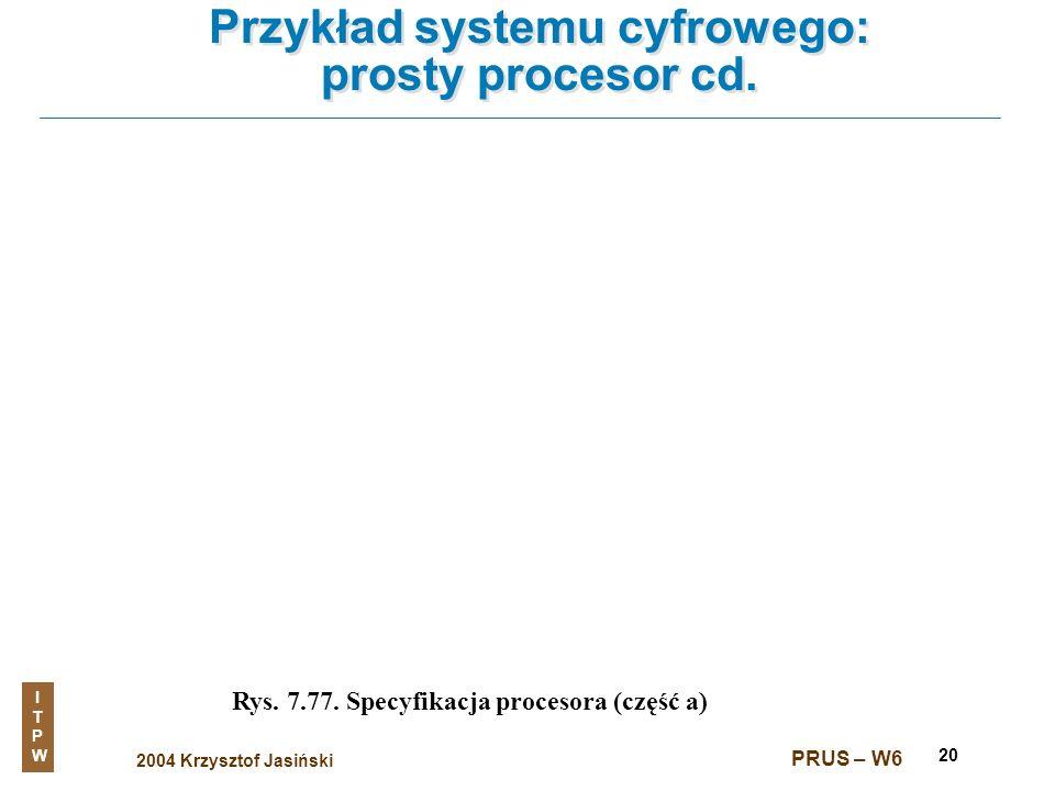 2004 Krzysztof Jasiński ITPWITPW PRUS – W6 20 Przykład systemu cyfrowego: prosty procesor cd. Rys. 7.77. Specyfikacja procesora (część a)